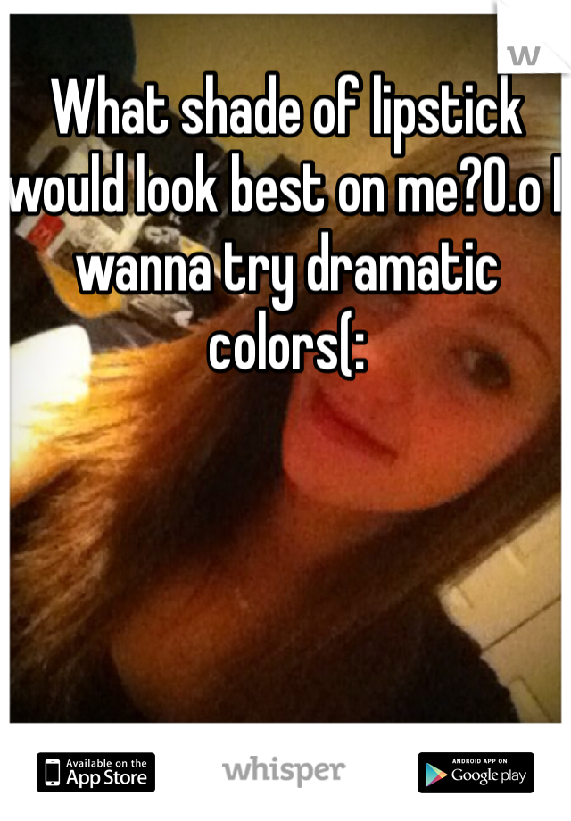 What shade of lipstick would look best on me?0.o I wanna try dramatic colors(: