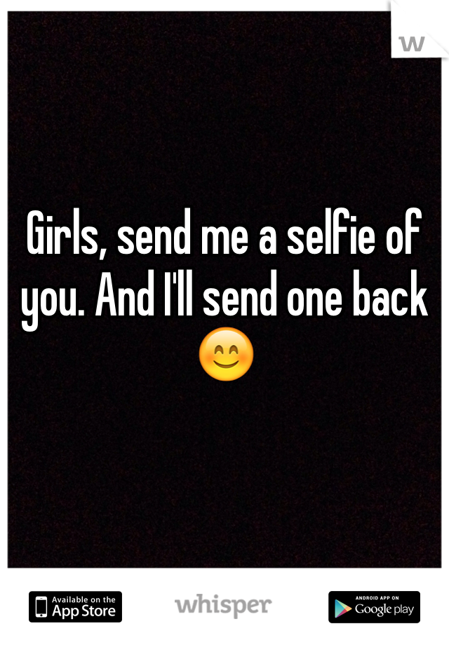 Girls, send me a selfie of you. And I'll send one back 😊