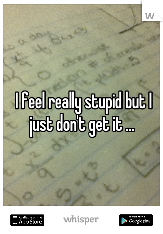 I feel really stupid but I just don't get it ...