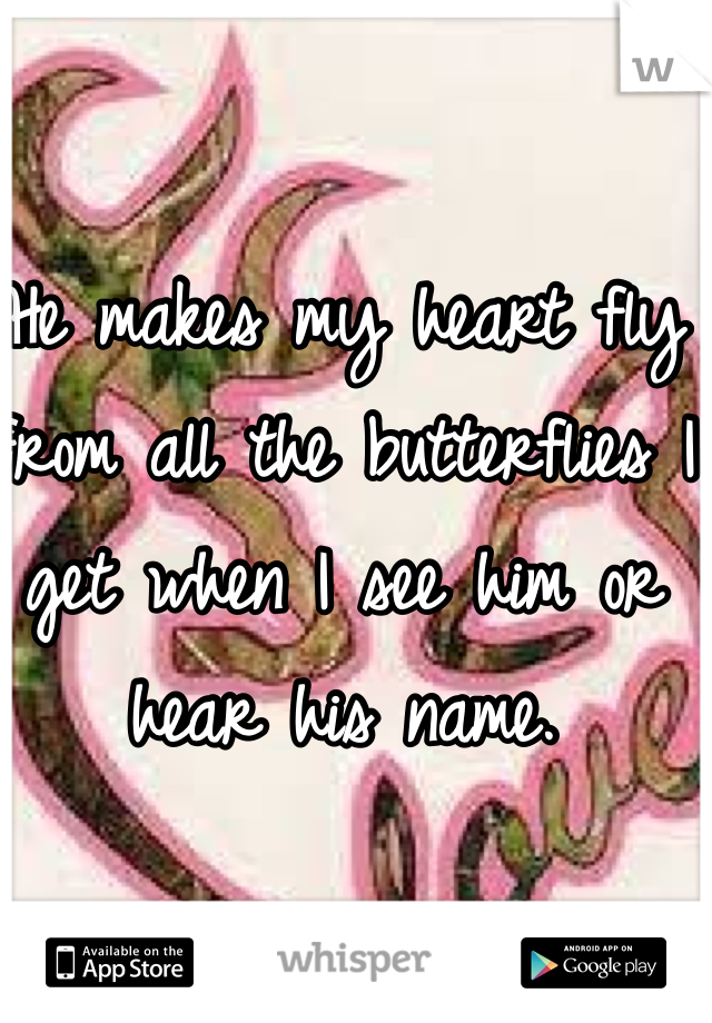 He makes my heart fly from all the butterflies I get when I see him or hear his name.