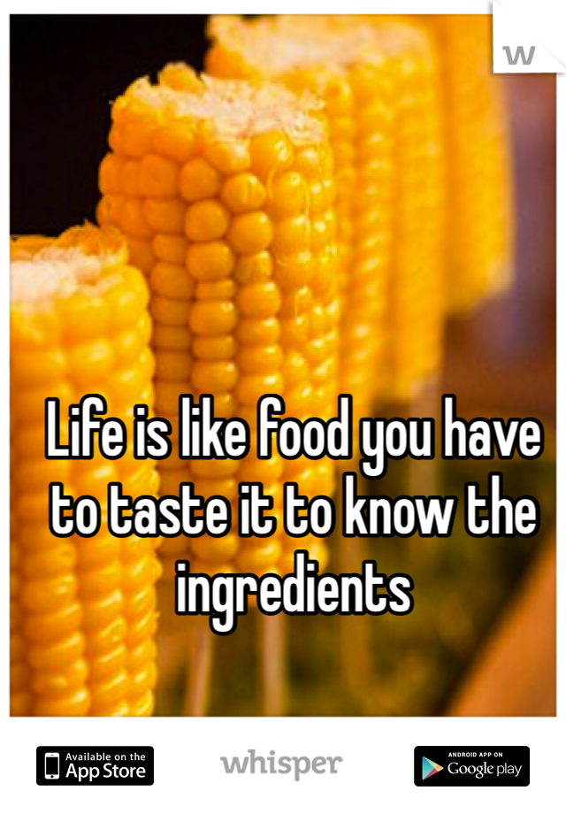 Life is like food you have to taste it to know the ingredients