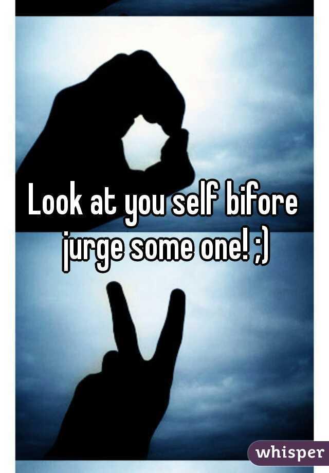 Look at you self bifore jurge some one! ;)