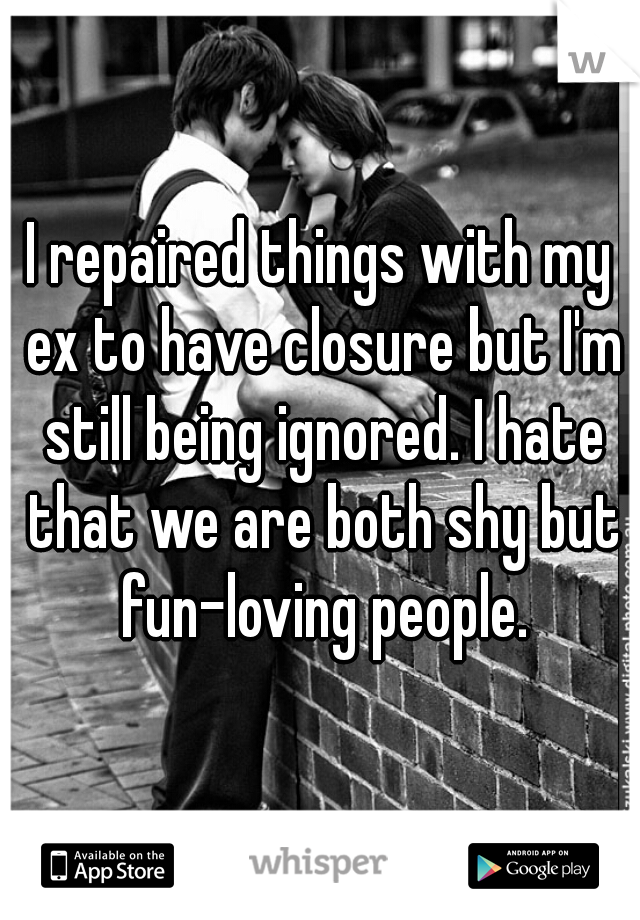 I repaired things with my ex to have closure but I'm still being ignored. I hate that we are both shy but fun-loving people.