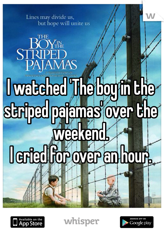I watched 'The boy in the striped pajamas' over the weekend. I cried for over an hour.