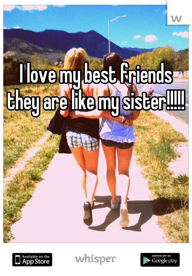 I love my best friends they are like my sister!!!!!