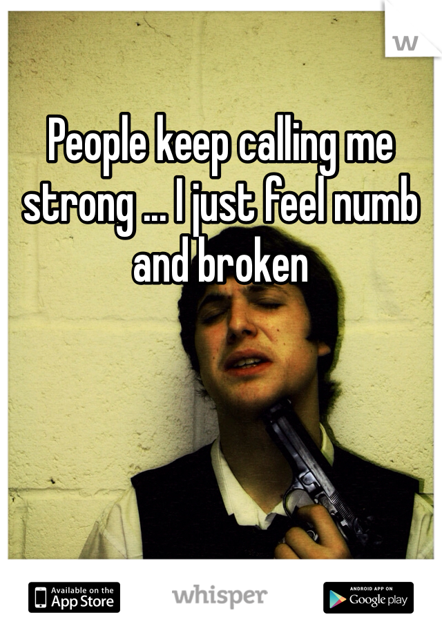 People keep calling me strong ... I just feel numb and broken