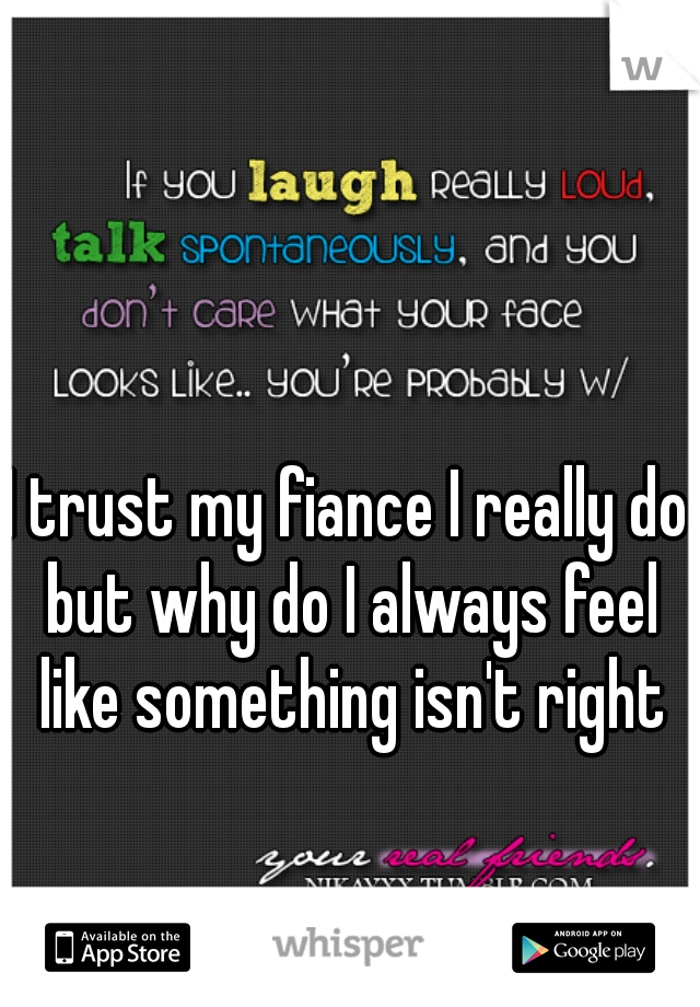 I trust my fiance I really do but why do I always feel like something isn't right