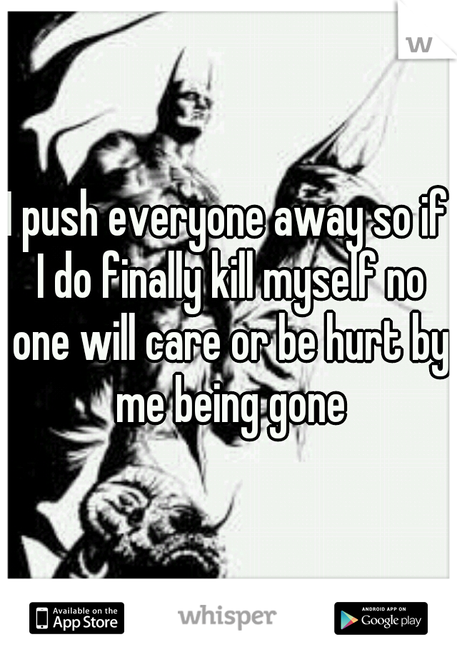 I push everyone away so if I do finally kill myself no one will care or be hurt by me being gone
