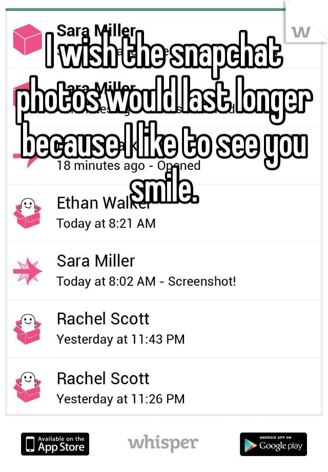 I wish the snapchat photos would last longer because I like to see you smile.