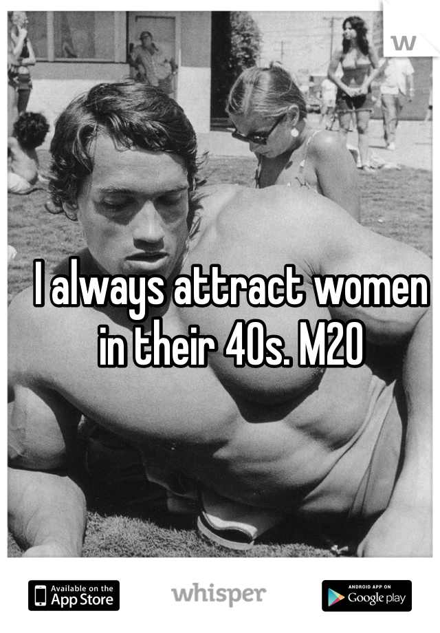I always attract women in their 40s. M20