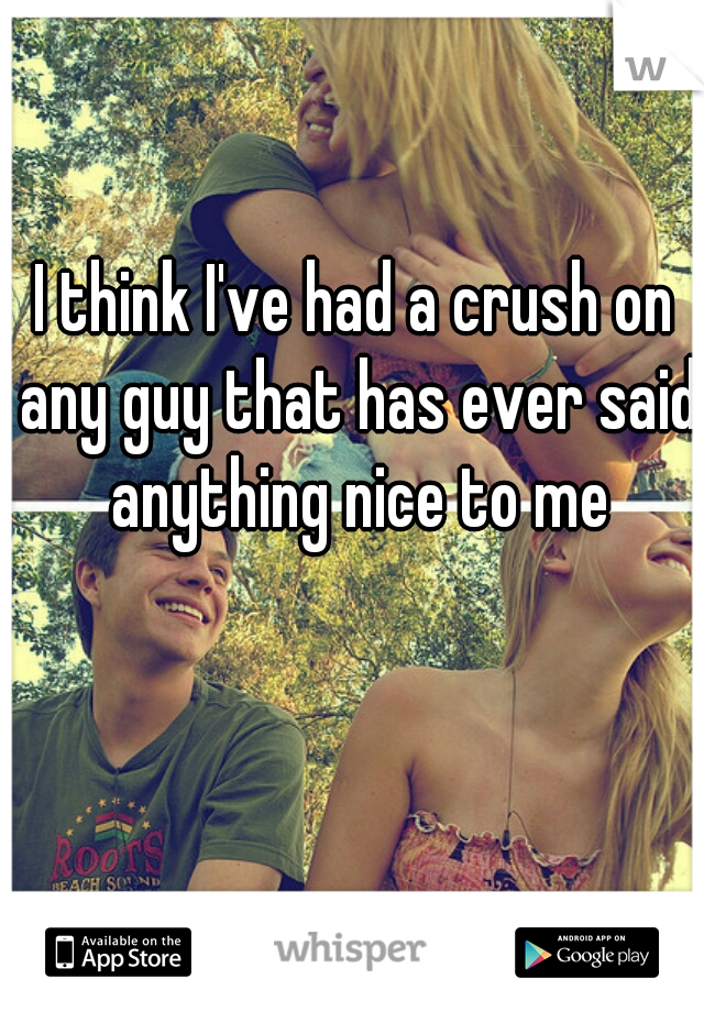 I think I've had a crush on any guy that has ever said anything nice to me