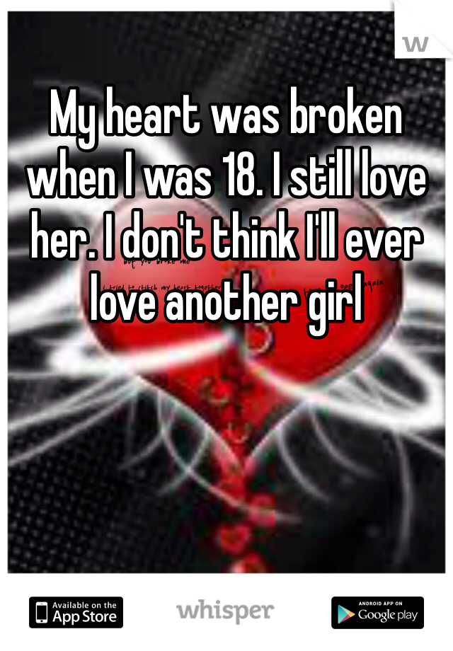 My heart was broken when I was 18. I still love her. I don't think I'll ever love another girl