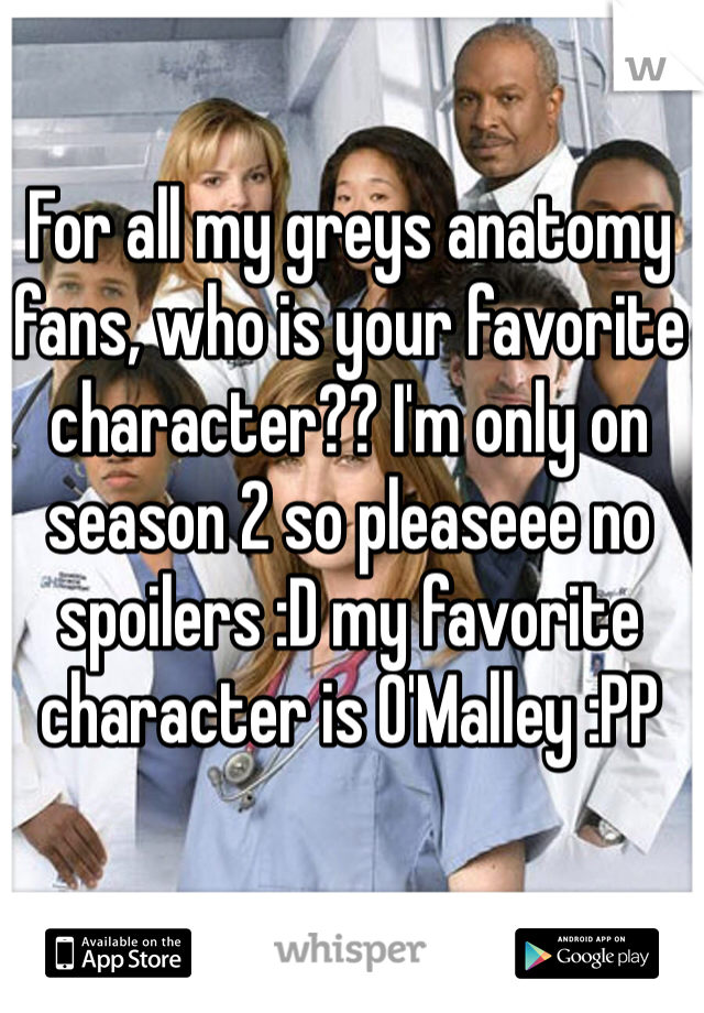 For all my greys anatomy fans, who is your favorite character?? I'm only on season 2 so pleaseee no spoilers :D my favorite character is O'Malley :PP
