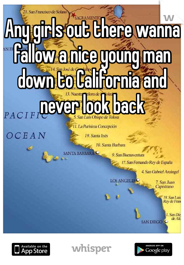 Any girls out there wanna fallow a nice young man down to California and never look back