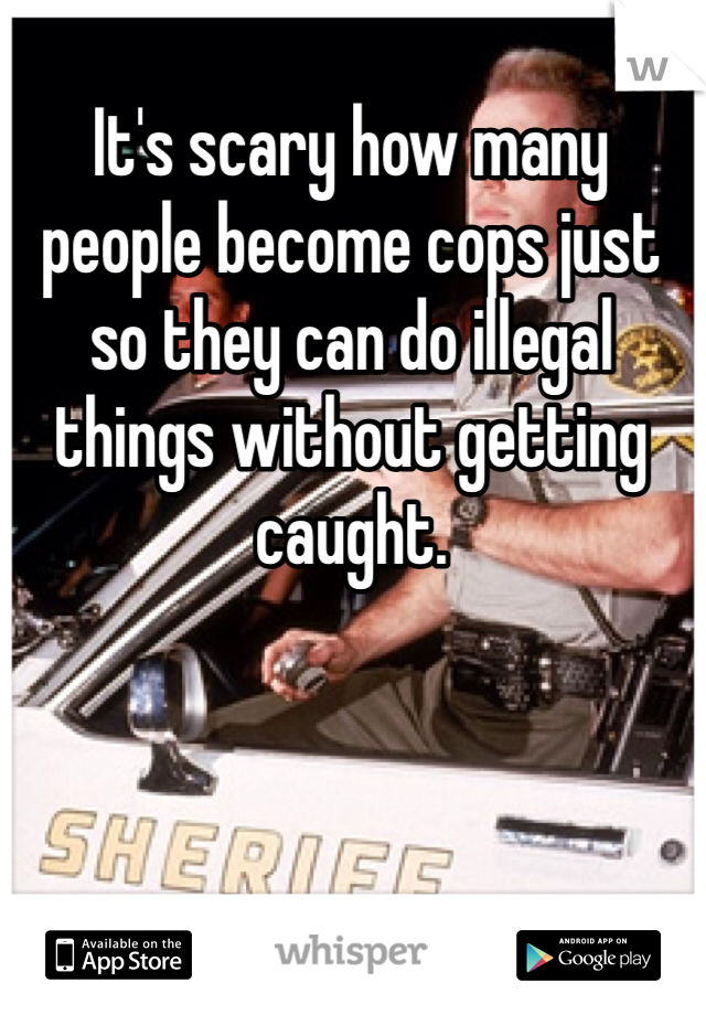 It's scary how many people become cops just so they can do illegal things without getting caught.