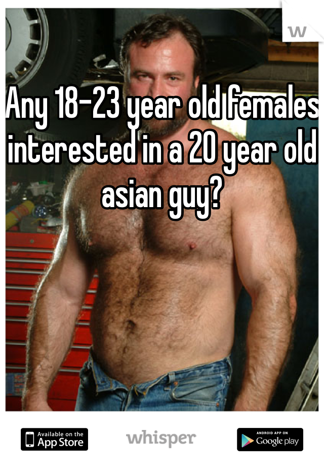 Any 18-23 year old females interested in a 20 year old asian guy?