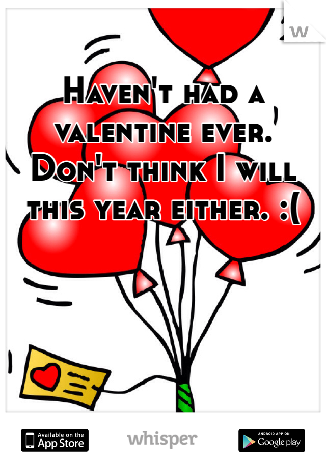 Haven't had a valentine ever. Don't think I will this year either. :(