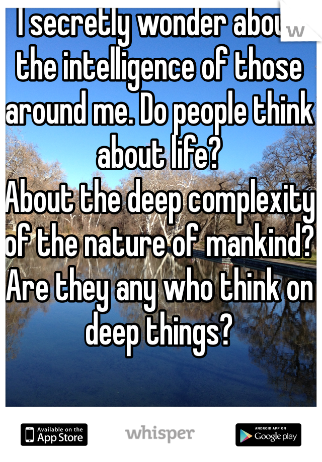 I secretly wonder about the intelligence of those around me. Do people think about life? About the deep complexity of the nature of mankind?  Are they any who think on deep things?