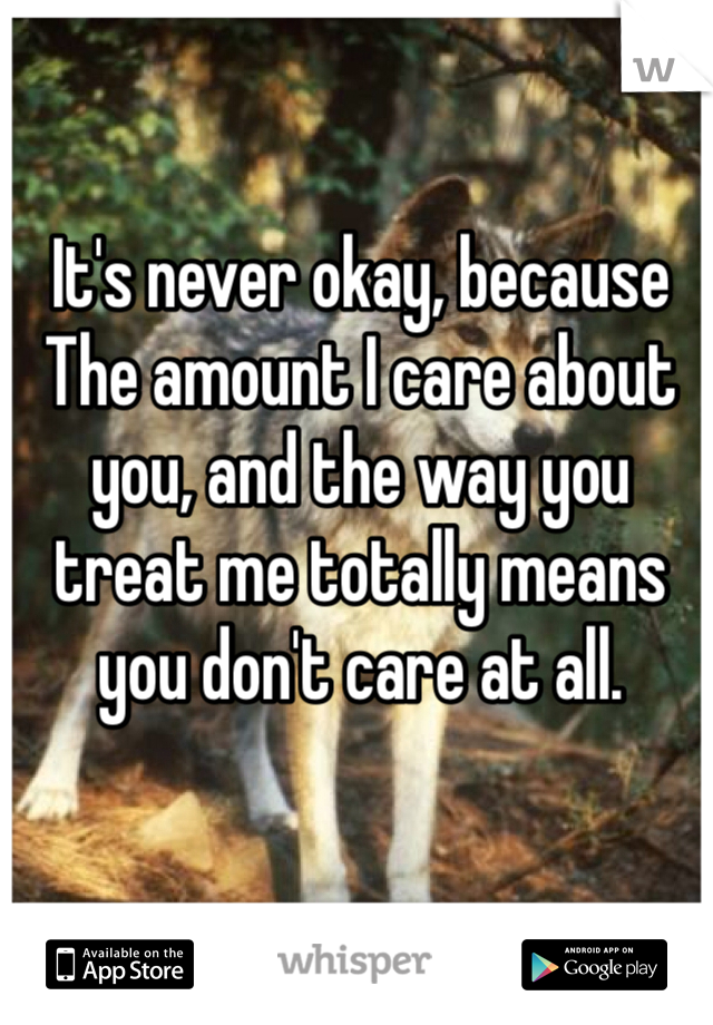 It's never okay, because The amount I care about you, and the way you treat me totally means you don't care at all.