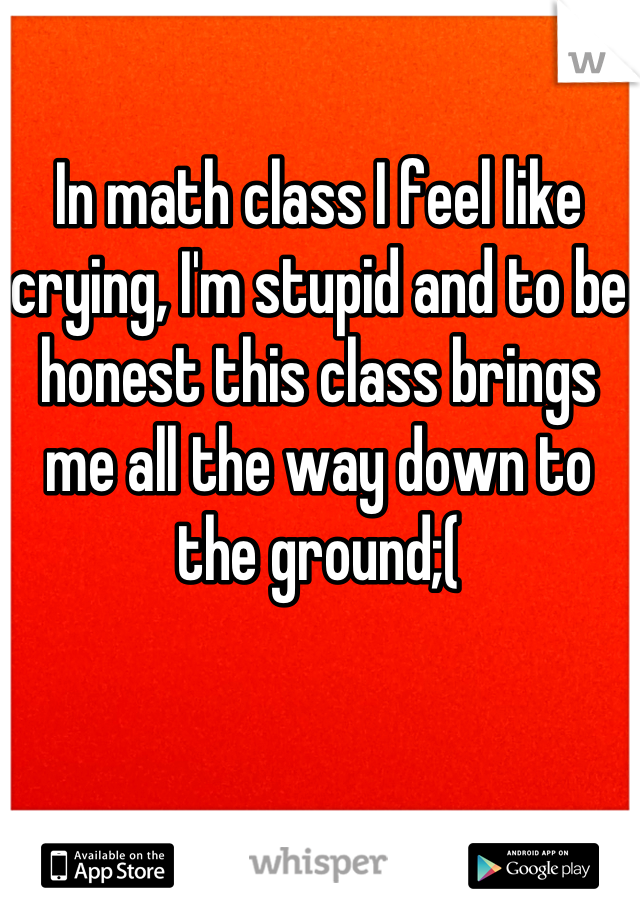 In math class I feel like crying, I'm stupid and to be honest this class brings me all the way down to the ground;(