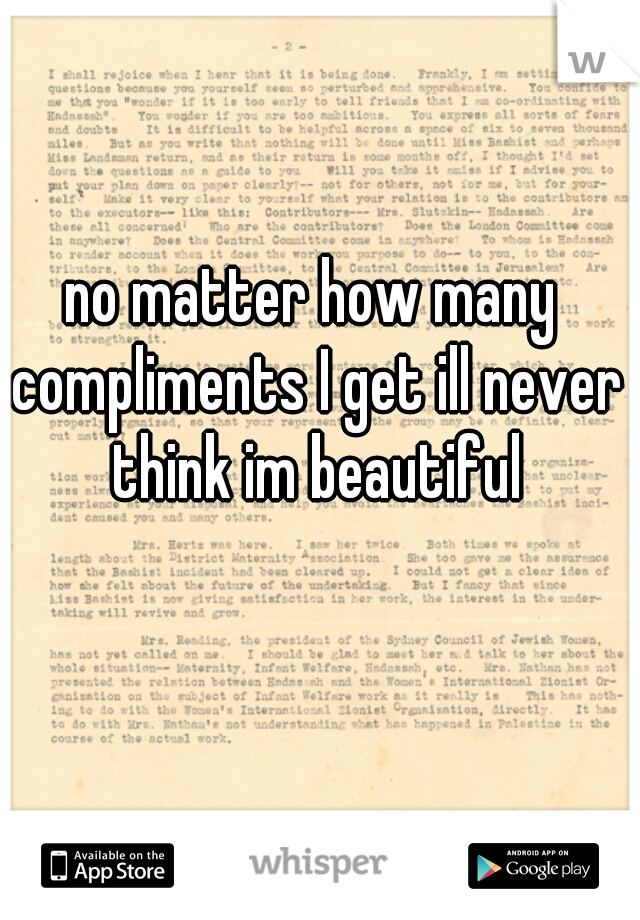 no matter how many compliments I get ill never think im beautiful