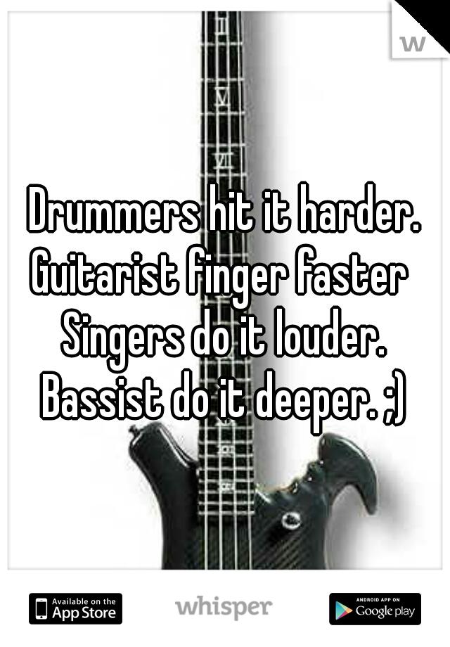 Drummers hit it harder. Guitarist finger faster  Singers do it louder. Bassist do it deeper. ;)
