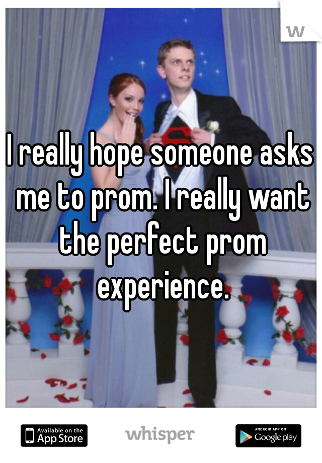 I really hope someone asks me to prom. I really want the perfect prom experience.