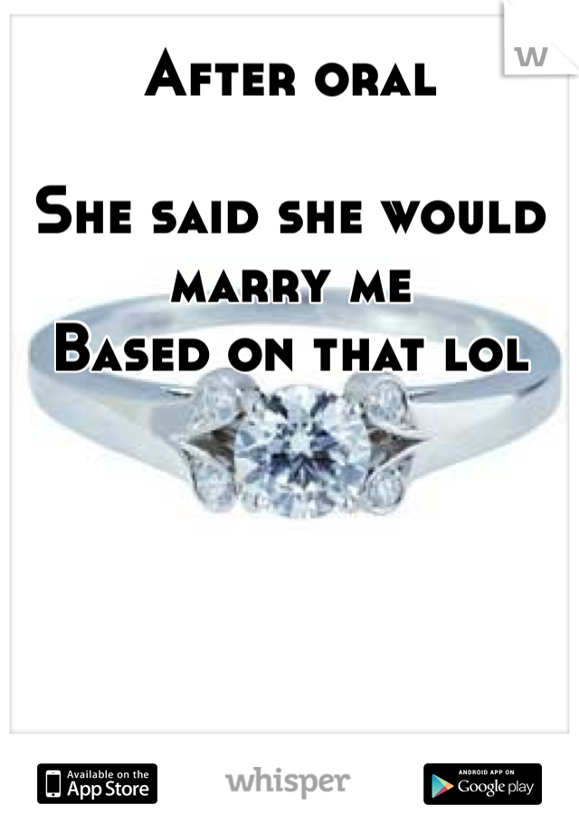After oral  She said she would marry me Based on that lol