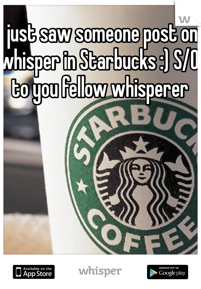 I just saw someone post on whisper in Starbucks :) S/O to you fellow whisperer