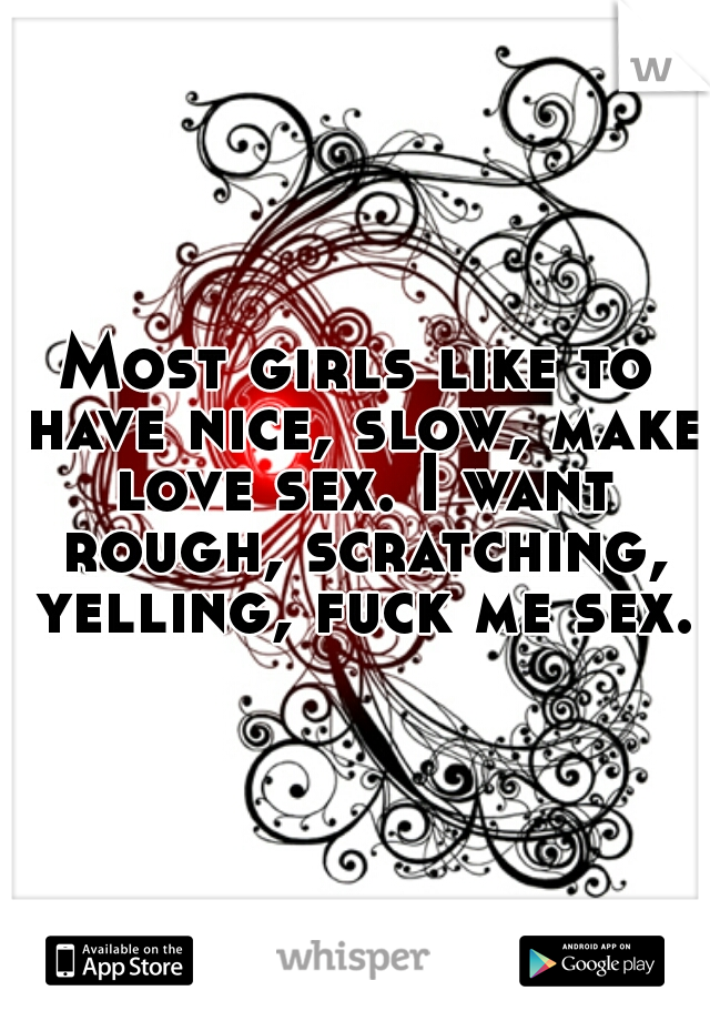 Most girls like to have nice, slow, make love sex. I want rough, scratching, yelling, fuck me sex.