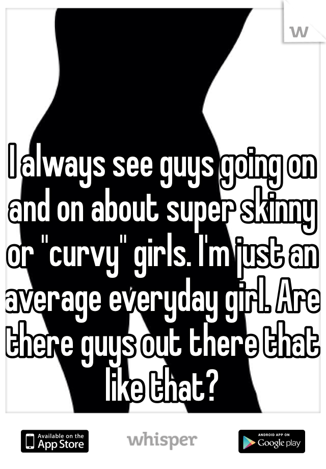 "I always see guys going on and on about super skinny or ""curvy"" girls. I'm just an average everyday girl. Are there guys out there that like that?"