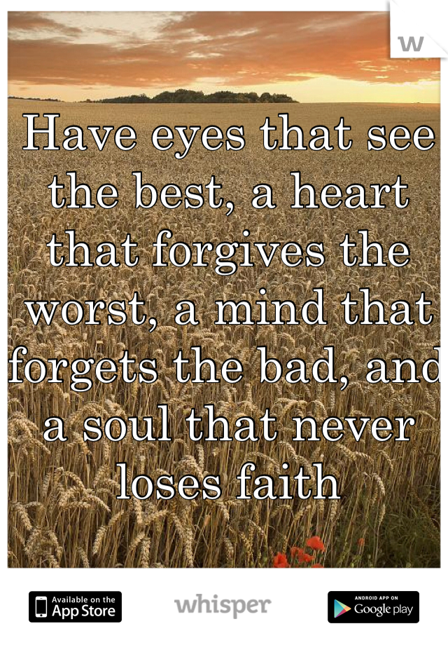 Have eyes that see the best, a heart that forgives the worst, a mind that forgets the bad, and a soul that never loses faith