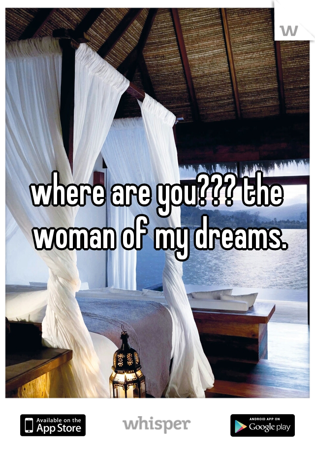 where are you??? the woman of my dreams.