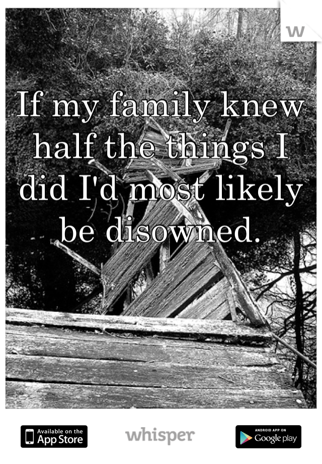 If my family knew half the things I did I'd most likely be disowned.