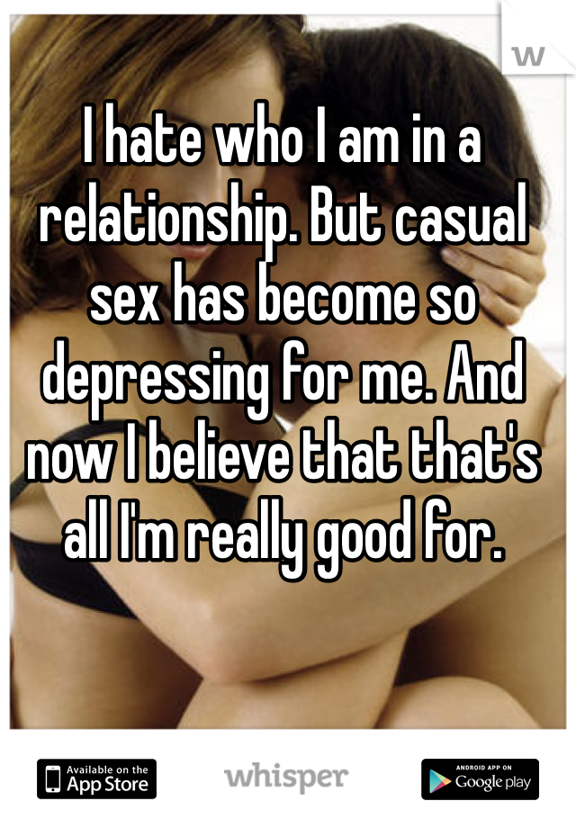 I hate who I am in a relationship. But casual sex has become so depressing for me. And now I believe that that's all I'm really good for.