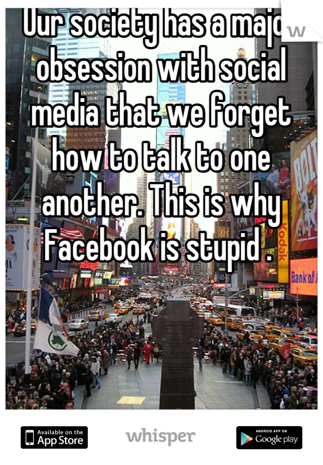 Our society has a major obsession with social media that we forget how to talk to one another. This is why Facebook is stupid .