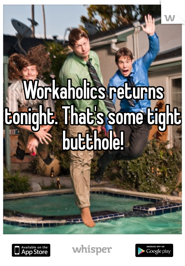 Workaholics returns tonight. That's some tight butthole!