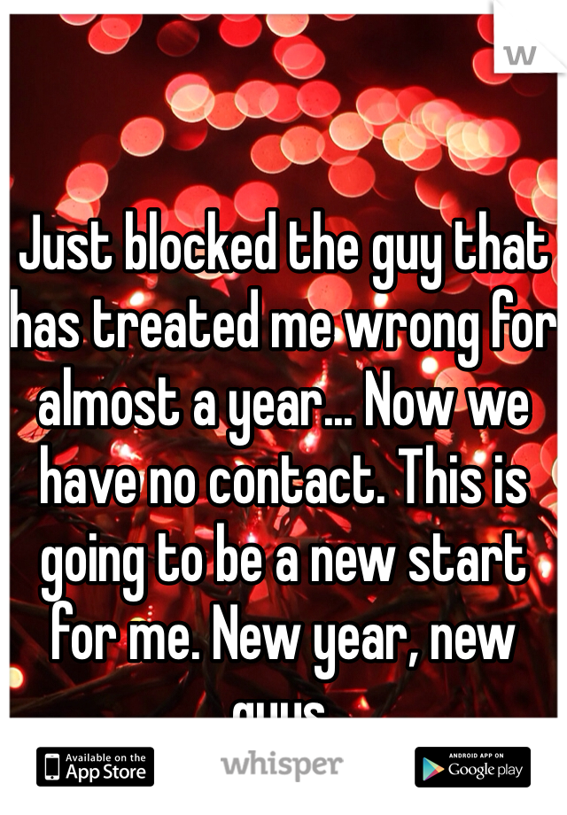 Just blocked the guy that has treated me wrong for almost a year... Now we have no contact. This is going to be a new start for me. New year, new guys.