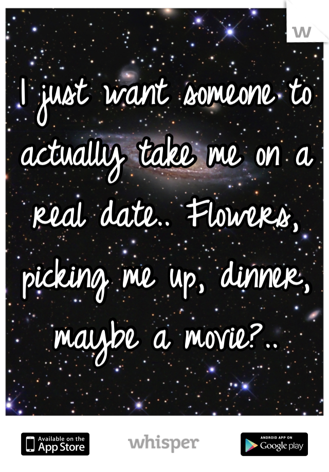 I just want someone to actually take me on a real date.. Flowers, picking me up, dinner, maybe a movie?..
