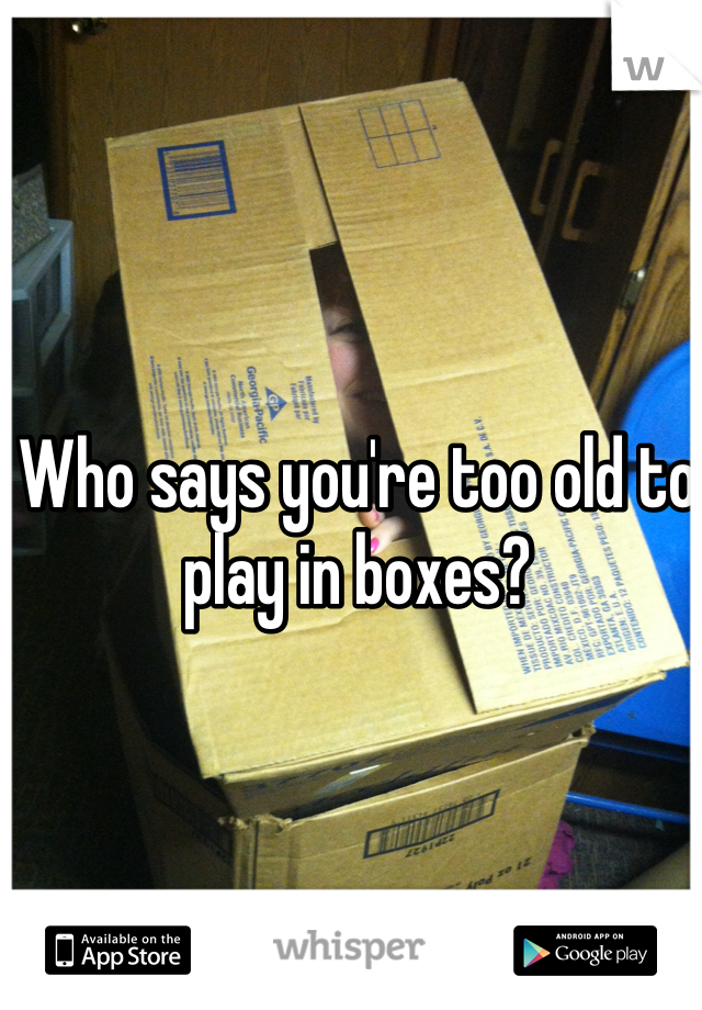 Who says you're too old to play in boxes?