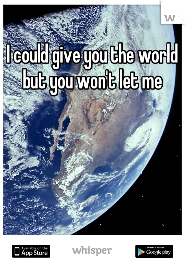 I could give you the world but you won't let me