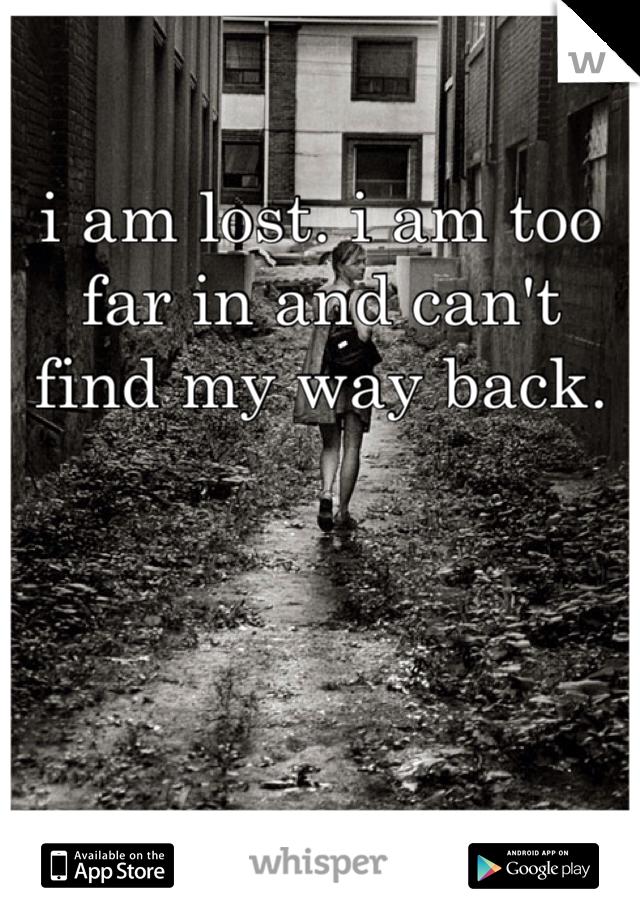 i am lost. i am too far in and can't find my way back.