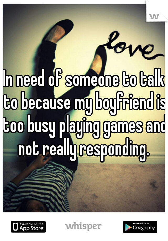 In need of someone to talk to because my boyfriend is too busy playing games and not really responding.