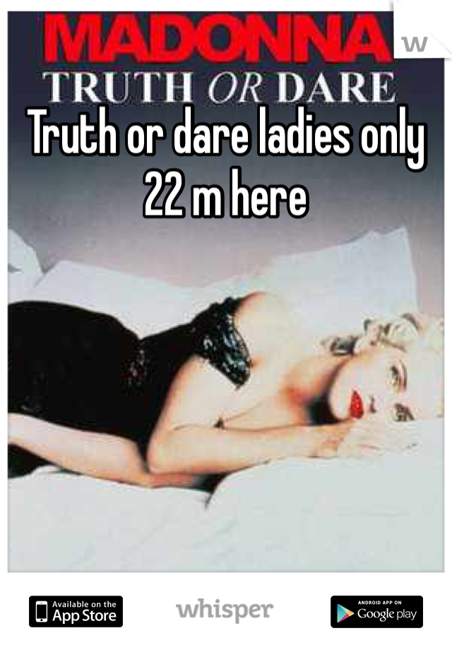 Truth or dare ladies only 22 m here