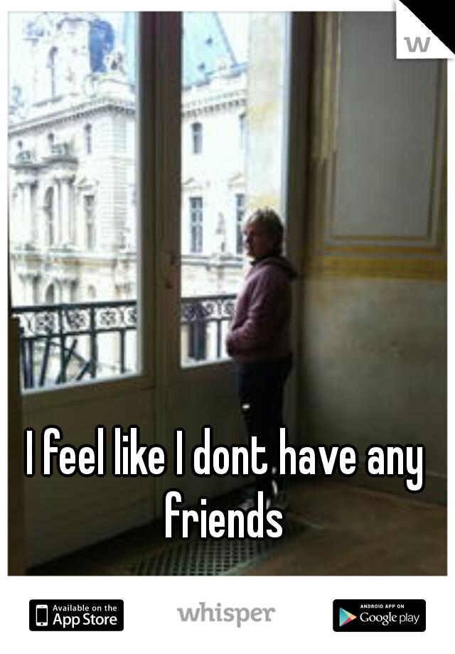 I feel like I dont have any friends