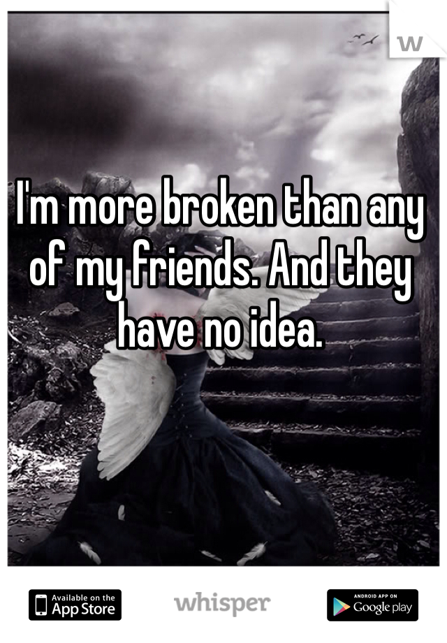 I'm more broken than any of my friends. And they have no idea.