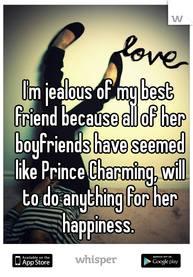 I'm jealous of my best friend because all of her boyfriends have seemed like Prince Charming, will to do anything for her happiness.