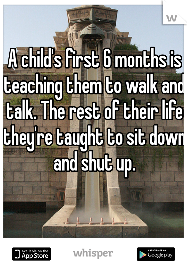 A child's first 6 months is teaching them to walk and talk. The rest of their life they're taught to sit down and shut up.