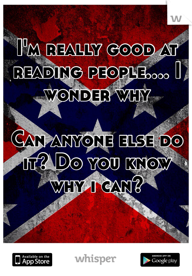 I'm really good at reading people.... I wonder why  Can anyone else do it? Do you know why i can?
