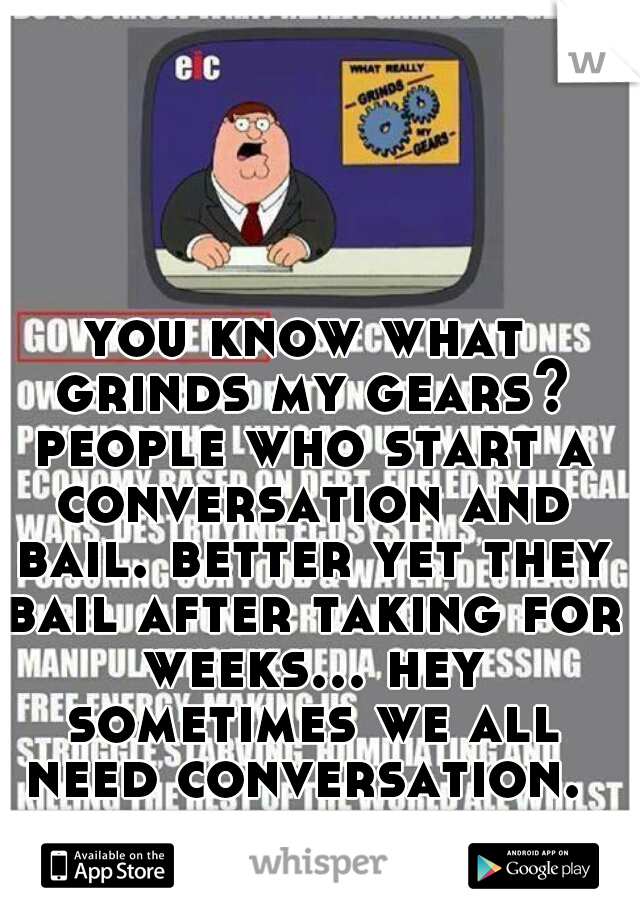 you know what grinds my gears? people who start a conversation and bail. better yet they bail after taking for weeks... hey sometimes we all need conversation.